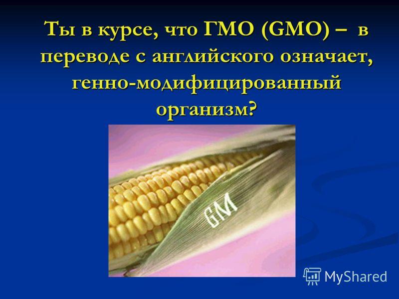 Ты в курсе, что ГМО (GMO) – в переводе с английского означает, генно-модифицированный организм?