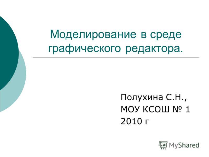 Моделирование в среде графического редактора. Полухина С.Н., МОУ КСОШ 1 2010 г