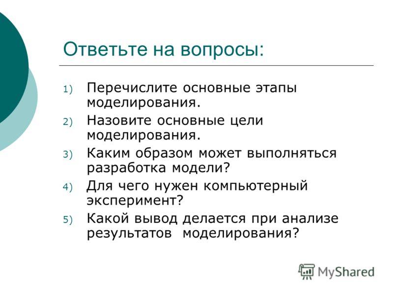 Ответьте на вопросы: 1) Перечислите основные этапы моделирования. 2) Назовите основные цели моделирования. 3) Каким образом может выполняться разработка модели? 4) Для чего нужен компьютерный эксперимент? 5) Какой вывод делается при анализе результат