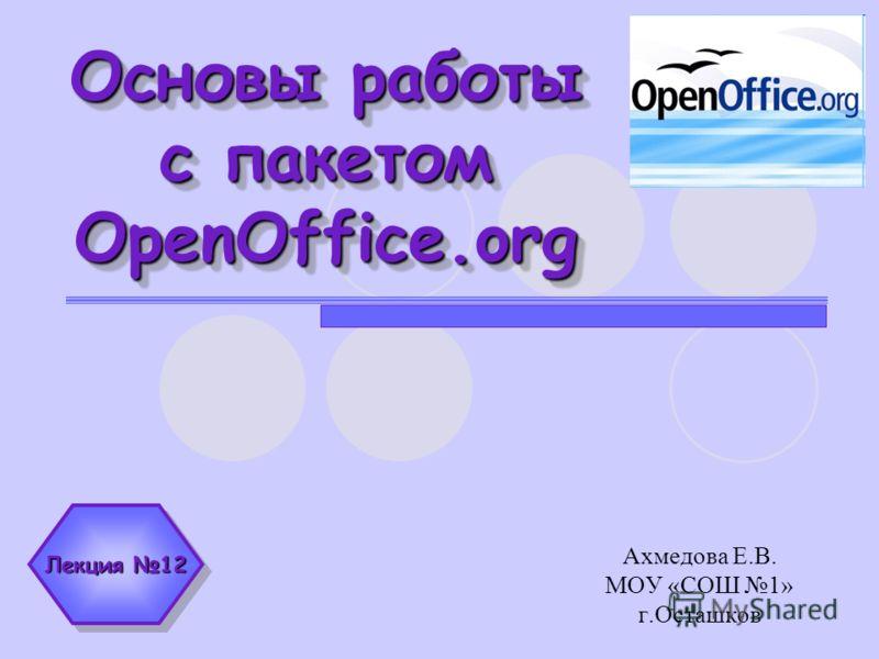 Основы работы с пакетом OpenOffice.org Ахмедова Е.В. МОУ «СОШ 1» г.Осташков Лекция 12