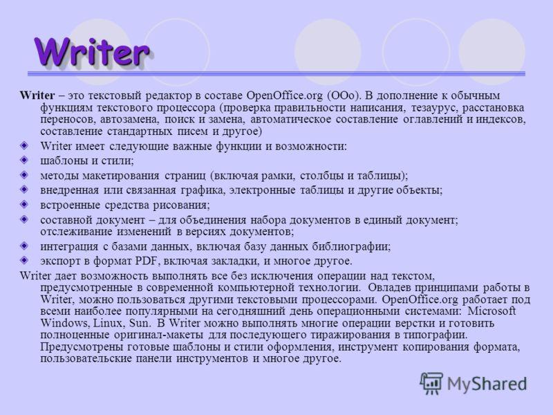 WriterWriter Writer – это текстовый редактор в составе OpenOffice.org (ООо). В дополнение к обычным функциям текстового процессора (проверка правильности написания, тезаурус, расстановка переносов, автозамена, поиск и замена, автоматическое составлен