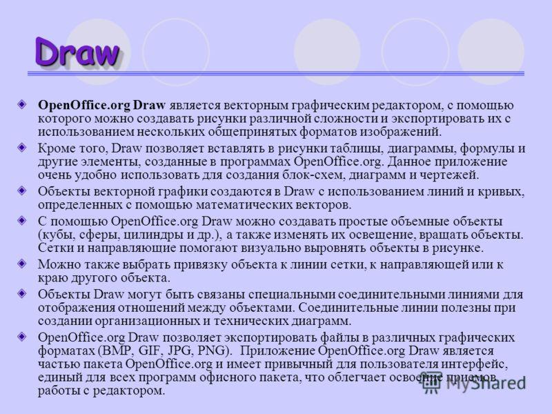 DrawDraw OpenOffice.org Draw является векторным графическим редактором, с помощью которого можно создавать рисунки различной сложности и экспортировать их с использованием нескольких общепринятых форматов изображений. Кроме того, Draw позволяет встав