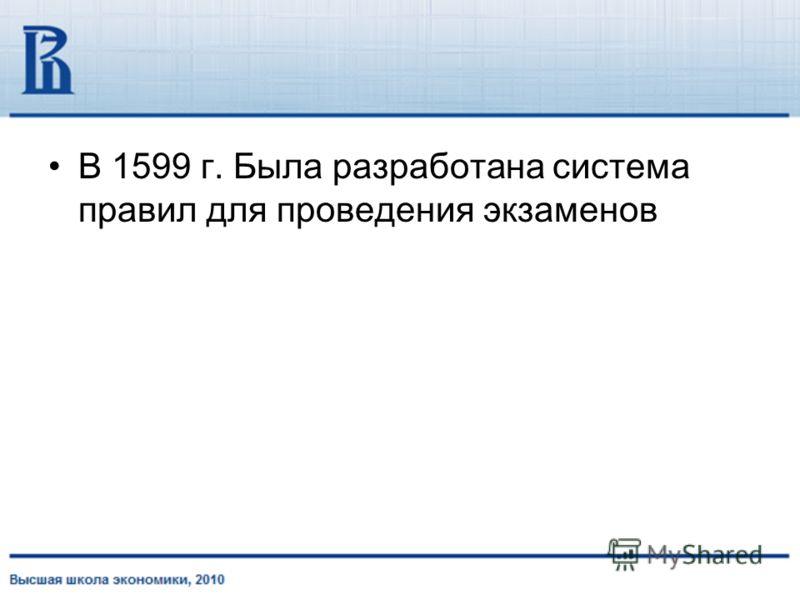 В 1599 г. Была разработана система правил для проведения экзаменов
