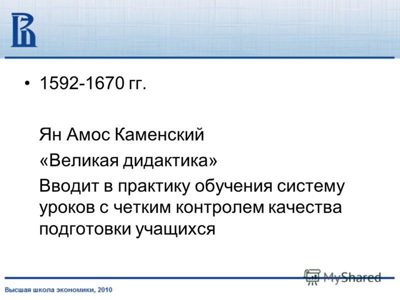 1592-1670 гг. Ян Амос Каменский «Великая дидактика» Вводит в практику обучения систему уроков с четким контролем качества подготовки учащихся