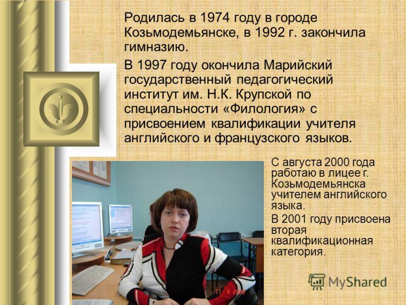 Родилась в 1974 году в городе Козьмодемьянске, в 1992 г. закончила гимназию. В 1997 году окончила Марийский государственный педагогический институт им. Н.К. Крупской по специальности «Филология» с присвоением квалификации учителя английского и францу