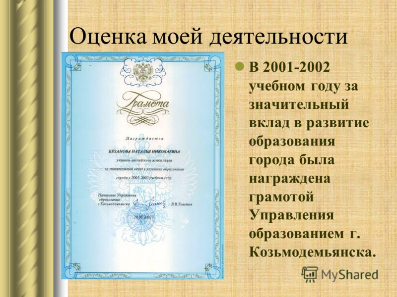 Оценка моей деятельности В 2001-2002 учебном году за значительный вклад в развитие образования города была награждена грамотой Управления образованием г. Козьмодемьянска.
