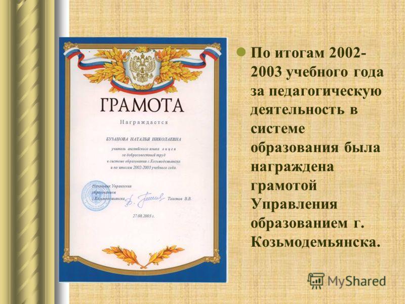 По итогам 2002- 2003 учебного года за педагогическую деятельность в системе образования была награждена грамотой Управления образованием г. Козьмодемьянска.