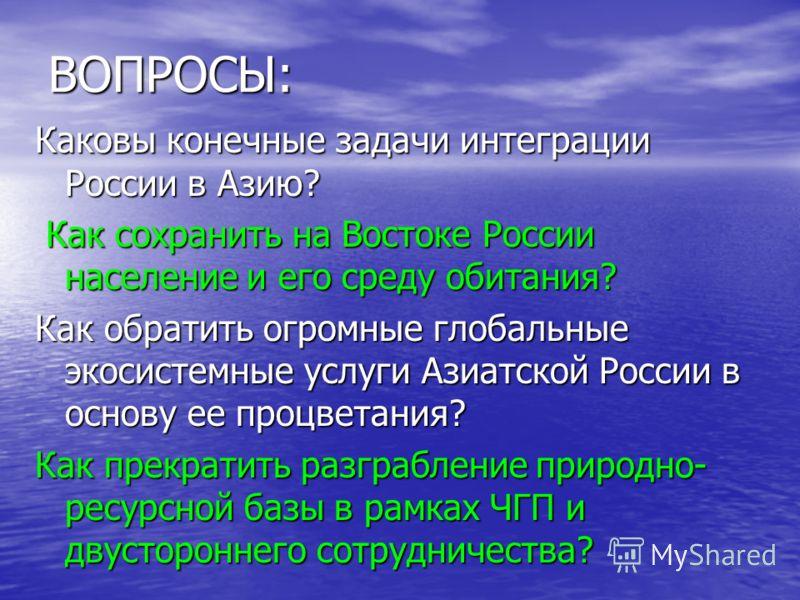 ВОПРОСЫ: Каковы конечные задачи интеграции России в Азию? Как сохранить на Востоке России население и его среду обитания? Как сохранить на Востоке России население и его среду обитания? Как обратить огромные глобальные экосистемные услуги Азиатской Р