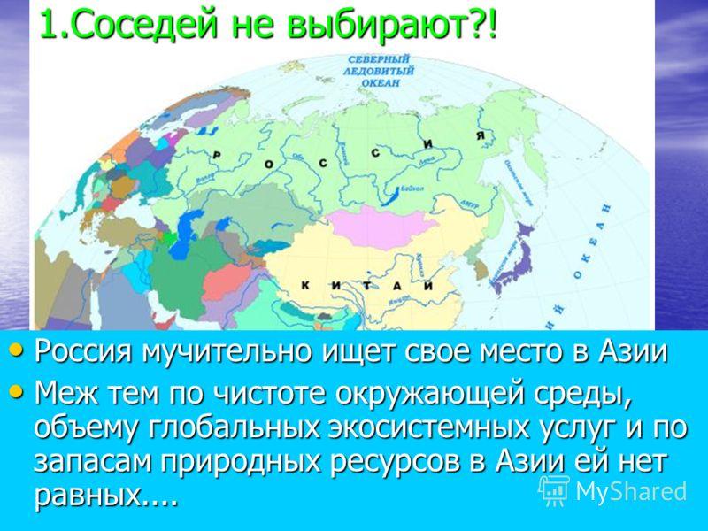 Россия мучительно ищет свое место в Азии Россия мучительно ищет свое место в Азии Меж тем по чистоте окружающей среды, объему глобальных экосистемных услуг и по запасам природных ресурсов в Азии ей нет равных.... Меж тем по чистоте окружающей среды,
