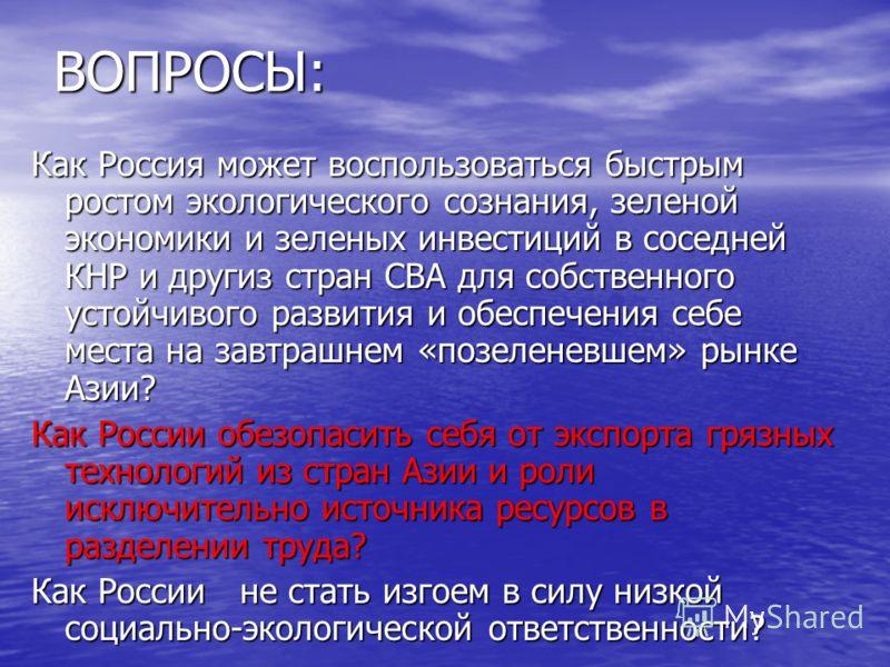 ВОПРОСЫ: Как Россия может воспользоваться быстрым ростом экологического сознания, зеленой экономики и зеленых инвестиций в соседней КНР и другиз стран СВА для собственного устойчивого развития и обеспечения себе места на завтрашнем «позеленевшем» рын