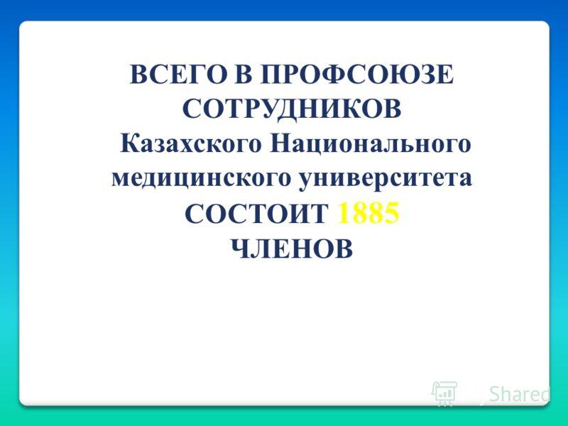 ВСЕГО В ПРОФСОЮЗЕ СОТРУДНИКОВ Казахского Национального медицинского университета СОСТОИТ 1885 ЧЛЕНОВ