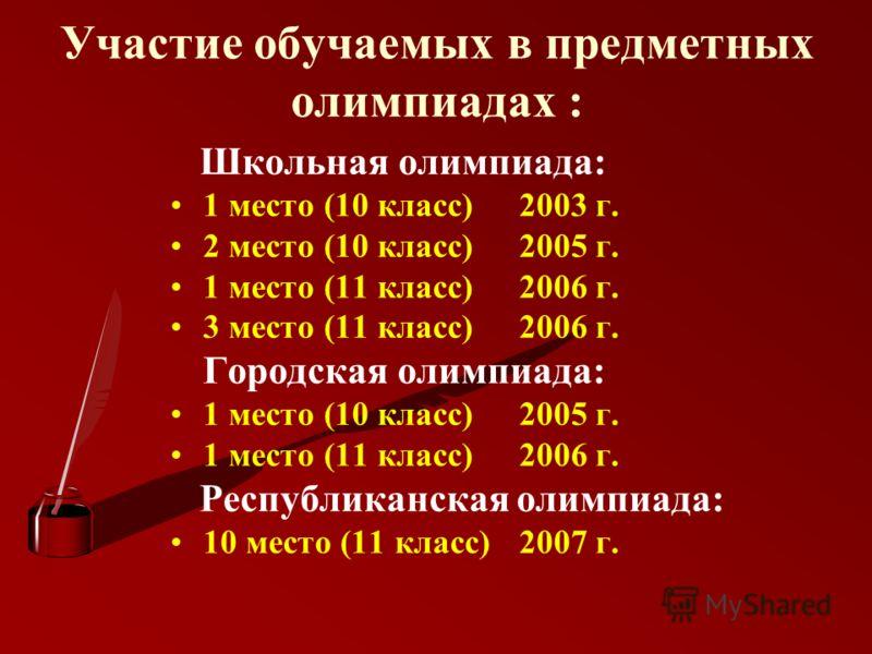 Участие обучаемых в предметных олимпиадах : Школьная олимпиада: 1 место (10 класс)2003 г. 2 место (10 класс)2005 г. 1 место (11 класс)2006 г. 3 место (11 класс)2006 г. Городская олимпиада: 1 место (10 класс) 2005 г. 1 место (11 класс) 2006 г. Республ