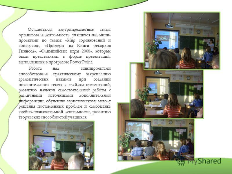 Осуществляя внутрипредметные связи, организовала деятельность учащихся над мини- проектами по темам: «Мир соревнований и конкурсов», «Примеры из Книги рекордов Гиннеса», «Олимпийские игры 2008», которые были представлены в форме презентаций, выполнен