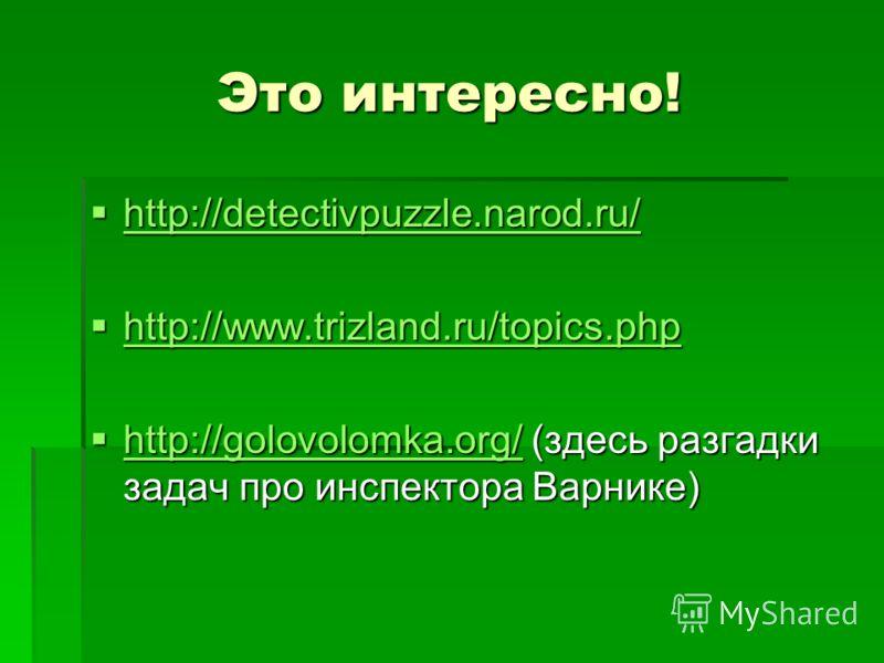 Это интересно! http://detectivpuzzle.narod.ru/ http://detectivpuzzle.narod.ru/ http://detectivpuzzle.narod.ru/ http://www.trizland.ru/topics.php http://www.trizland.ru/topics.php http://www.trizland.ru/topics.php http://golovolomka.org/ (здесь разгад