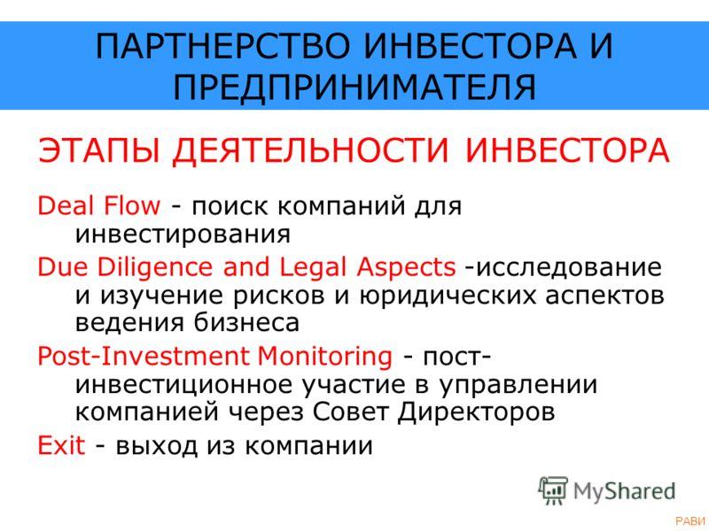 ЭТАПЫ ДЕЯТЕЛЬНОСТИ ИНВЕСТОРА Deal Flow - поиск компаний для инвестирования Due Diligence and Legal Aspects -исследование и изучение рисков и юридических аспектов ведения бизнеса Post-Investment Monitoring - пост- инвестиционное участие в управлении к