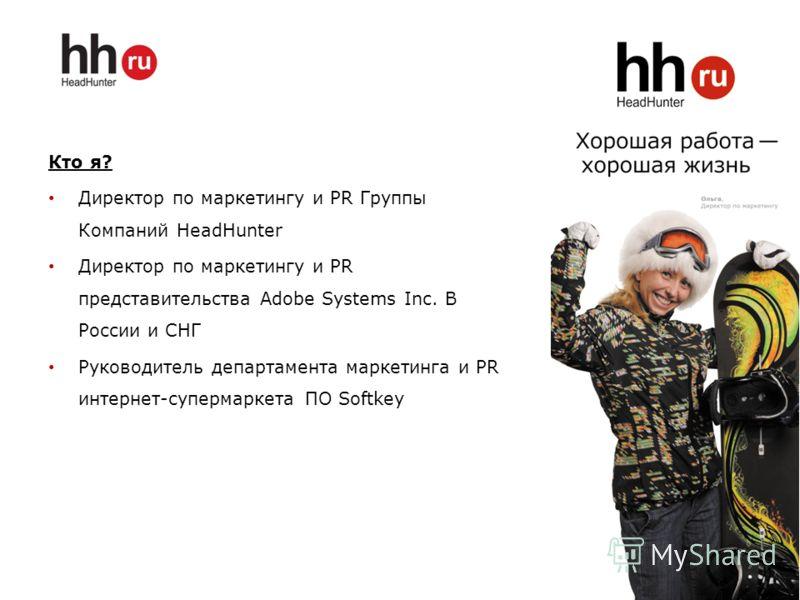 Кто я? Директор по маркетингу и PR Группы Компаний HeadHunter Директор по маркетингу и PR представительства Adobe Systems Inc. В России и СНГ Руководитель департамента маркетинга и PR интернет-супермаркета ПО Softkey 2
