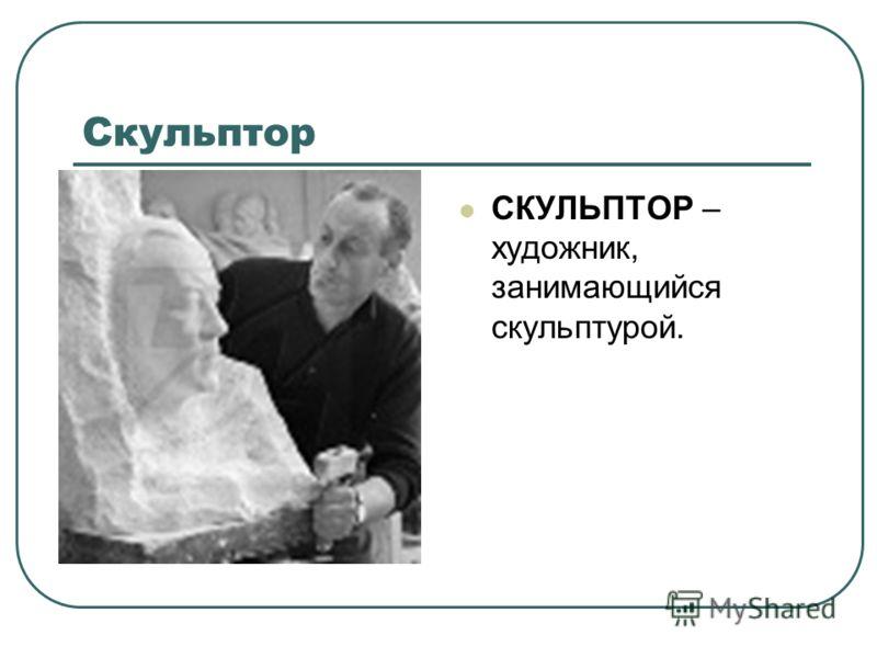 Скульптор СКУЛЬПТОР – художник, занимающийся скульптурой.