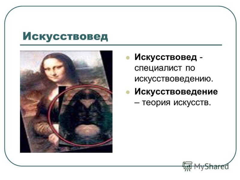 Искусствовед Искусствовед - специалист по искусствоведению. Искусствоведение – теория искусств.