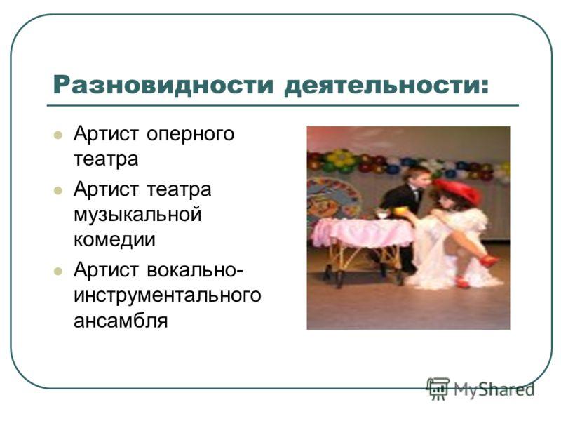 Разновидности деятельности: Артист оперного театра Артист театра музыкальной комедии Артист вокально- инструментального ансамбля