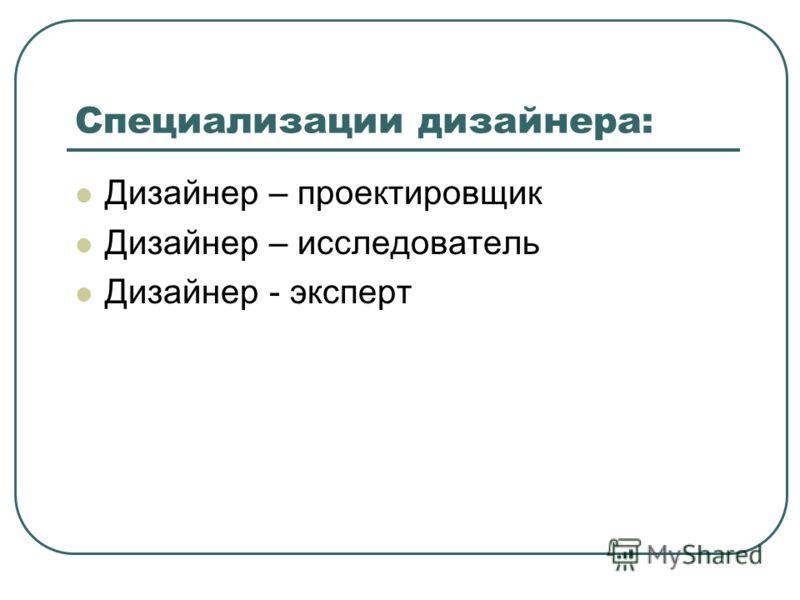 Специализации дизайнера: Дизайнер – проектировщик Дизайнер – исследователь Дизайнер - эксперт