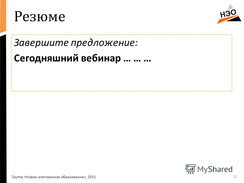 Резюме Завершите предложение: Сегодняшний вебинар … … … 23 Группа «Новое электронное образование», 2011