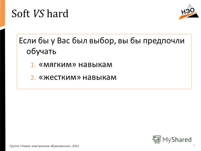 Soft VS hard Если бы у Вас был выбор, вы бы предпочли обучать 1. «мягким» навыкам 2. «жестким» навыкам 7 Группа «Новое электронное образование», 2011