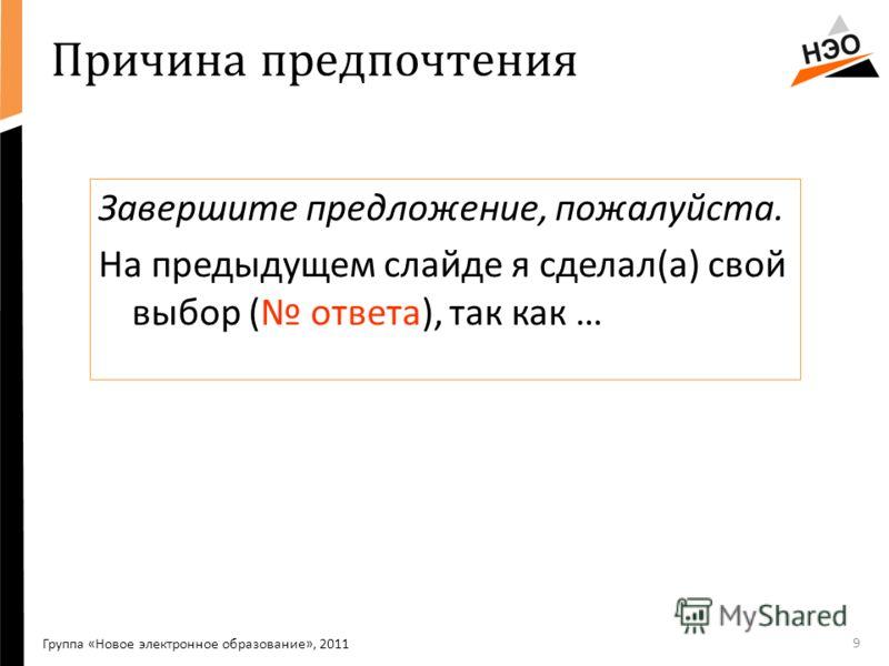 Причина предпочтения Завершите предложение, пожалуйста. На предыдущем слайде я сделал(а) свой выбор ( ответа), так как … 9 Группа «Новое электронное образование», 2011