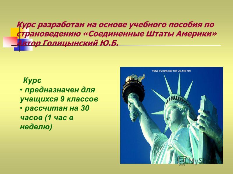 Курс разработан на основе учебного пособия по страноведению «Соединенные Штаты Америки» Автор Голицынский Ю.Б. Курс предназначен для учащихся 9 классов рассчитан на 30 часов (1 час в неделю)