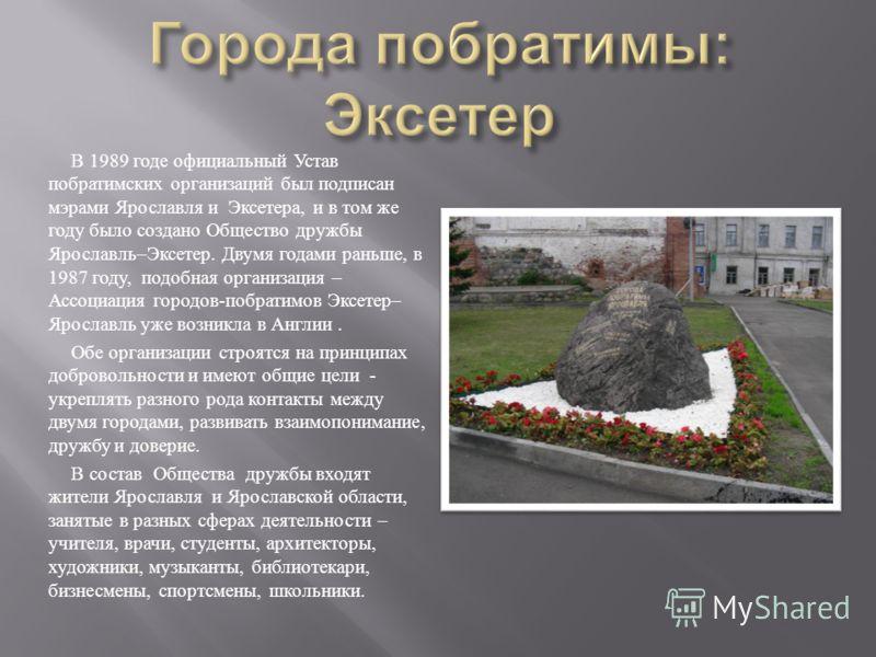 В 1989 годе официальный Устав побратимских организаций был подписан мэрами Ярославля и Эксетера, и в том же году было создано Общество дружбы Ярославль – Эксетер. Двумя годами раньше, в 1987 году, подобная организация – Ассоциация городов - побратимо