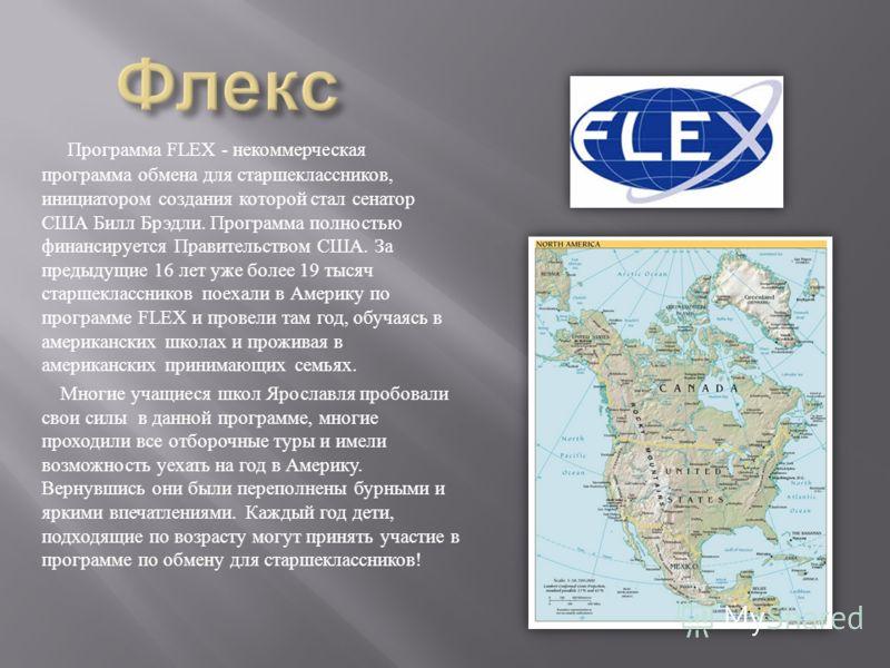 Программа FLEX - некоммерческая программа обмена для старшеклассников, инициатором создания которой стал сенатор США Билл Брэдли. Программа полностью финансируется Правительством США. За предыдущие 16 лет уже более 19 тысяч старшеклассников поехали в