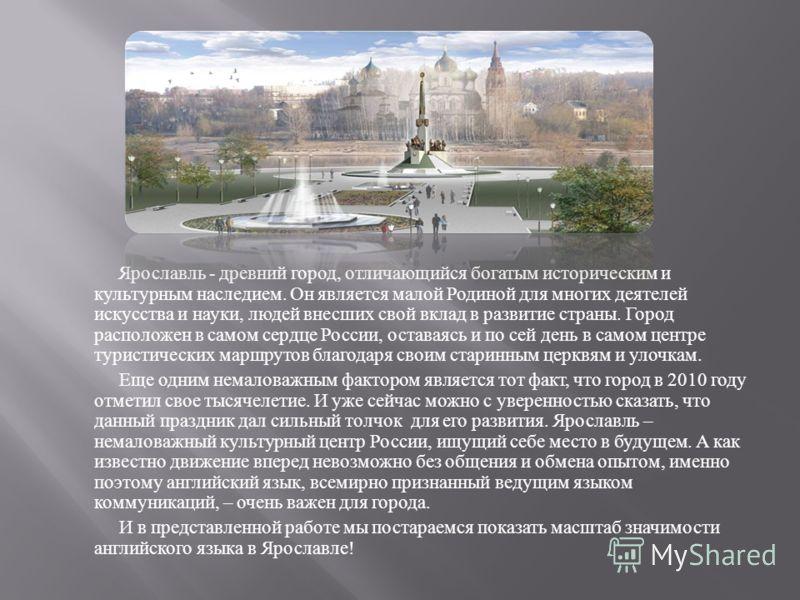 Ярославль - древний город, отличающийся богатым историческим и культурным наследием. Он является малой Родиной для многих деятелей искусства и науки, людей внесших свой вклад в развитие страны. Город расположен в самом сердце России, оставаясь и по с