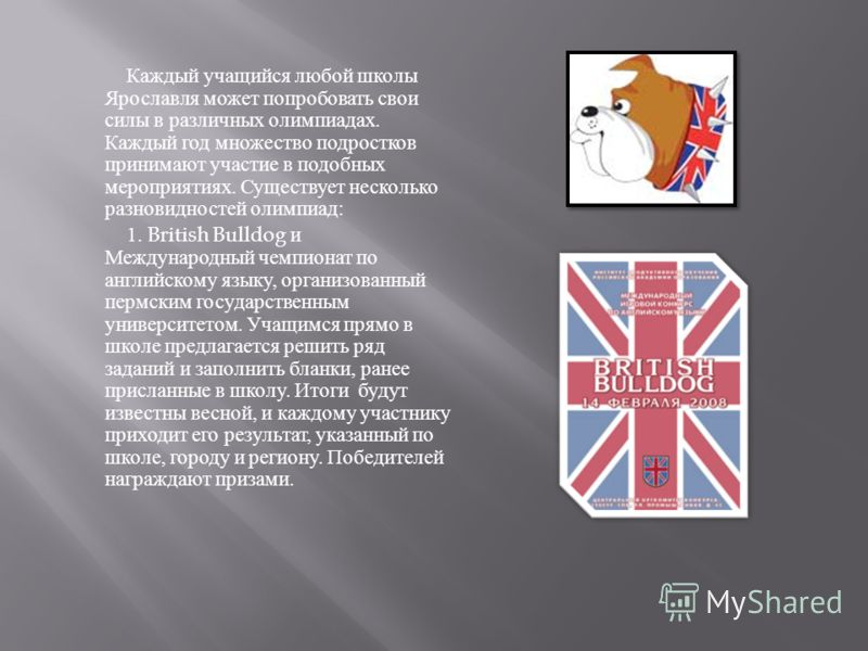 Каждый учащийся любой школы Ярославля может попробовать свои силы в различных олимпиадах. Каждый год множество подростков принимают участие в подобных мероприятиях. Существует несколько разновидностей олимпиад : 1. British Bulldog и Международный чем