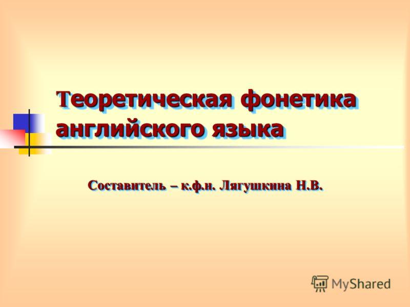 Т еоретическая фонетика английского языка Составитель – к.ф.н. Лягушкина Н.В.