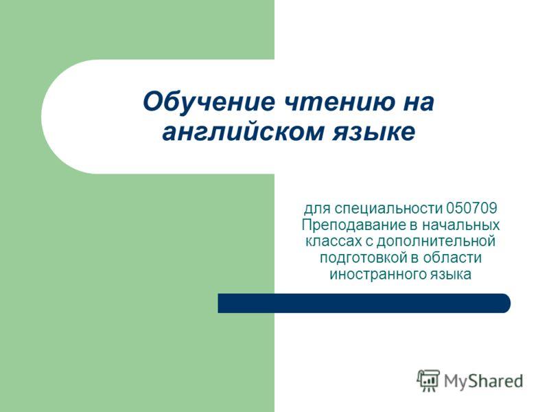 Обучение чтению на английском языке для специальности 050709 Преподавание в начальных классах с дополнительной подготовкой в области иностранного языка