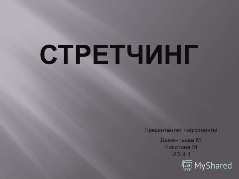 СТРЕТЧИНГ Презентацию подготовили : Дементьева М. Никитина М. ИЭ 4-1