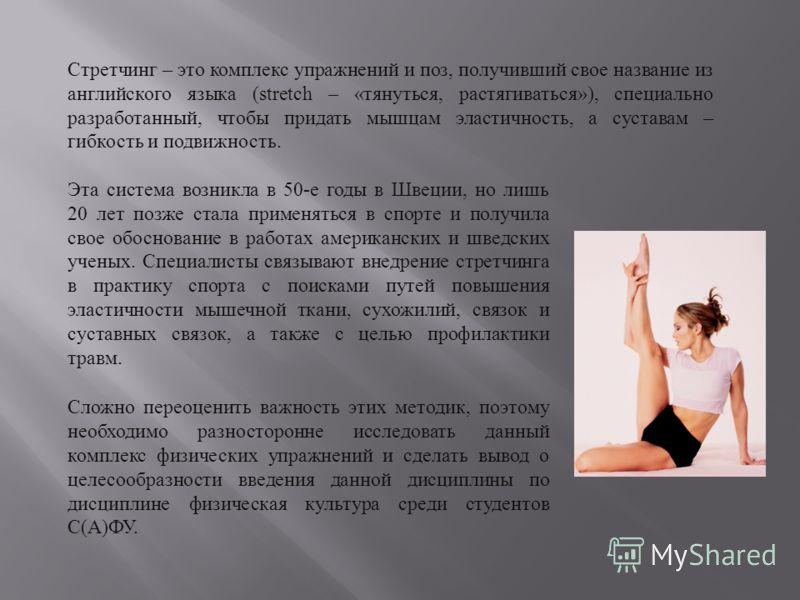 Стретчинг – это комплекс упражнений и поз, получивший свое название из английского языка (stretch – « тянуться, растягиваться »), специально разработанный, чтобы придать мышцам эластичность, а суставам – гибкость и подвижность. Эта система возникла в