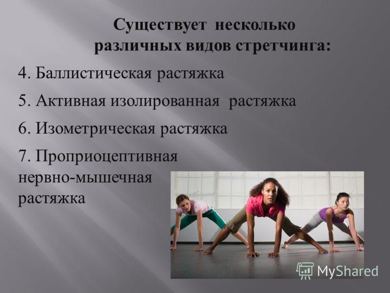 Существует несколько различных видов стретчинга : 4. Баллистическая растяжка 5. Активная изолированная растяжка 6. Изометрическая растяжка 7. Проприоцептивная нервно - мышечная растяжка