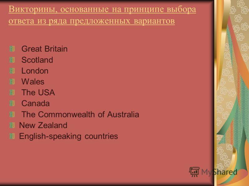 Викторины, основанные на принципе выбора ответа из ряда предложенных вариантов Great Britain Scotland London Wales The USA Canada The Commonwealth of Australia New Zealand English-speaking countries