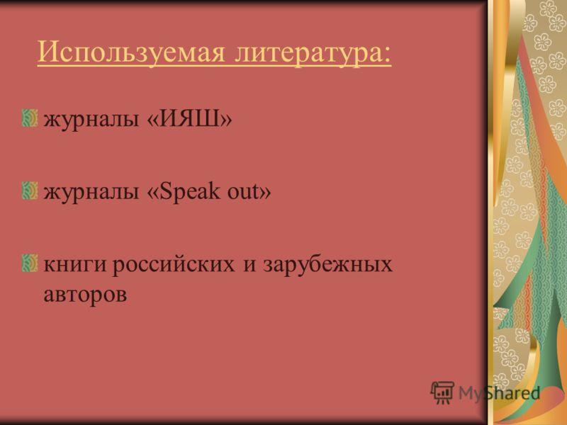 Используемая литература: журналы «ИЯШ» журналы «Speak out» книги российских и зарубежных авторов
