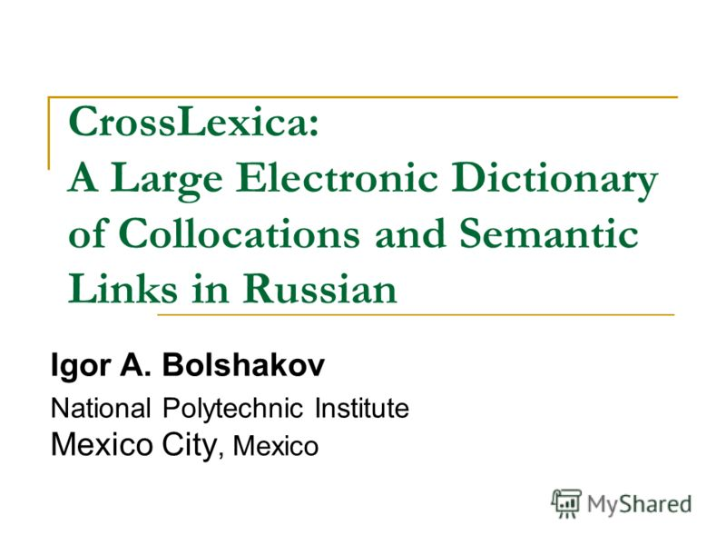 CrossLexica: A Large Electronic Dictionary of Collocations and Semantic Links in Russian Igor A. Bolshakov National Polytechnic Institute Mexico City, Mexico