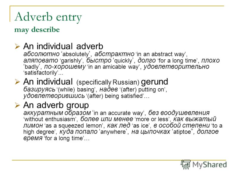 Adverb entry may describe An individual adverb абсолютно absolutely, абстрактно in an abstract way, аляповато garishly, быстро quickly, долго for a long time, плохо badly, по-хорошему in an amicable way, удовлетворительно satisfactorily... An individ