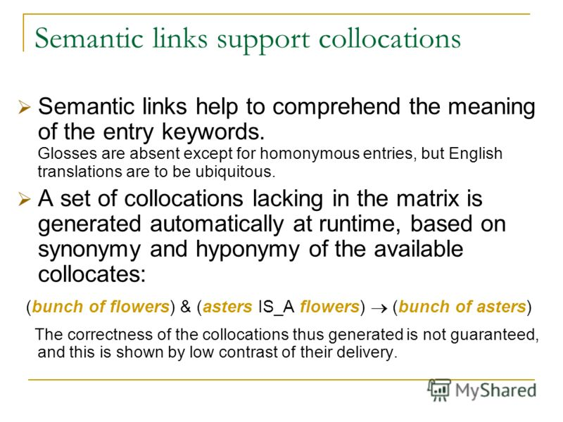 Semantic links support collocations Semantic links help to comprehend the meaning of the entry keywords. Glosses are absent except for homonymous entries, but English translations are to be ubiquitous. A set of collocations lacking in the matrix is g