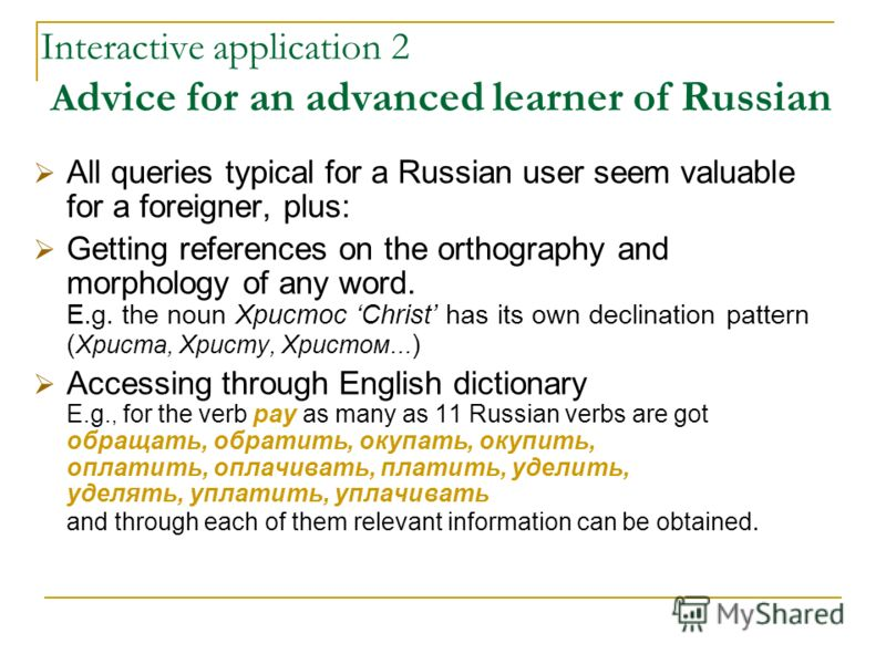 Interactive application 2 A dvice for an advanced learner of Russian All queries typical for a Russian user seem valuable for a foreigner, plus: Getting references on the orthography and morphology of any word. E.g. the noun Христос Christ has its ow