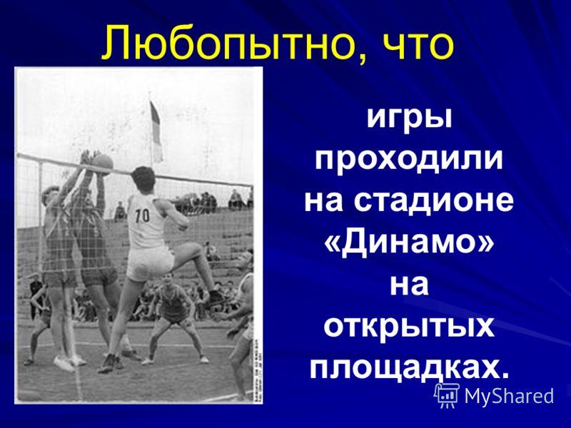 Любопытно, что игры проходили на стадионе «Динамо» на открытых площадках.