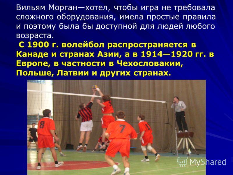 Вильям Морганхотел, чтобы игра не требовала сложного оборудования, имела простые правила и поэтому была бы доступной для людей любого возраста. С 1900 г. волейбол распространяется в Канаде и странах Азии, а в 19141920 гг. в Европе, в частности в Чехо