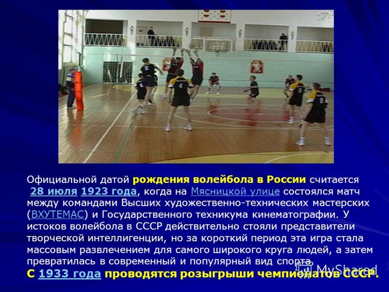 Официальной датой рождения волейбола в России считается 28 июля 1923 года, когда на Мясницкой улице состоялся матч между командами Высших художественно-технических мастерских (ВХУТЕМАС) и Государственного техникума кинематографии. У истоков волейбола