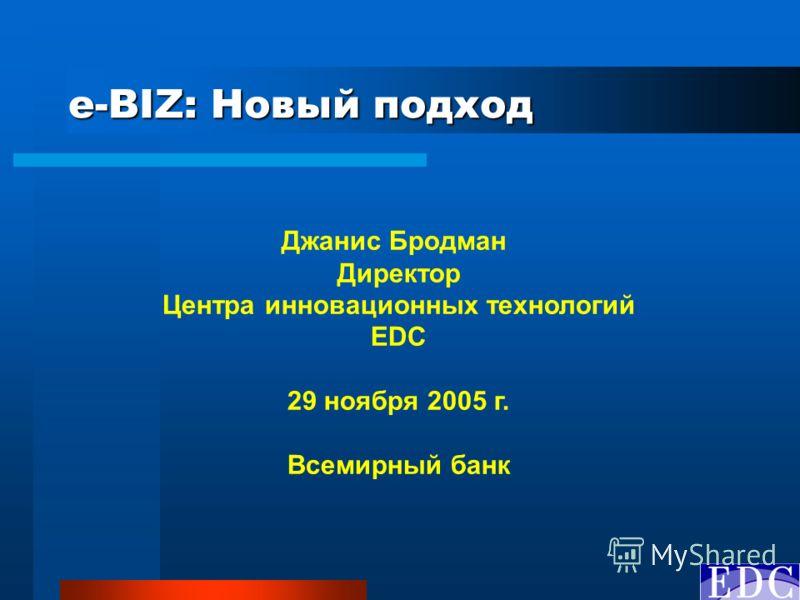 e-BIZ: Новый подход Джанис Бродман Директор Центра инновационных технологий EDC 29 ноября 2005 г. Всемирный банк