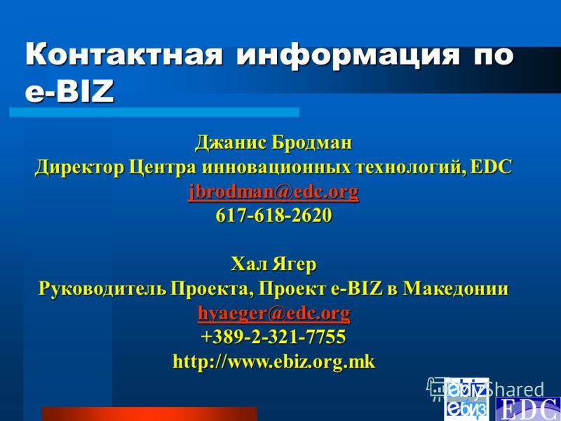 Контактная информация по e-BIZ Джанис Бродман Директор Центра инновационных технологий, EDC jbrodman@edc.org 617-618-2620 Хал Ягер Руководитель Проекта, Проект e-BIZ в Македонии hyaeger@edc.org +389-2-321-7755http://www.ebiz.org.mk