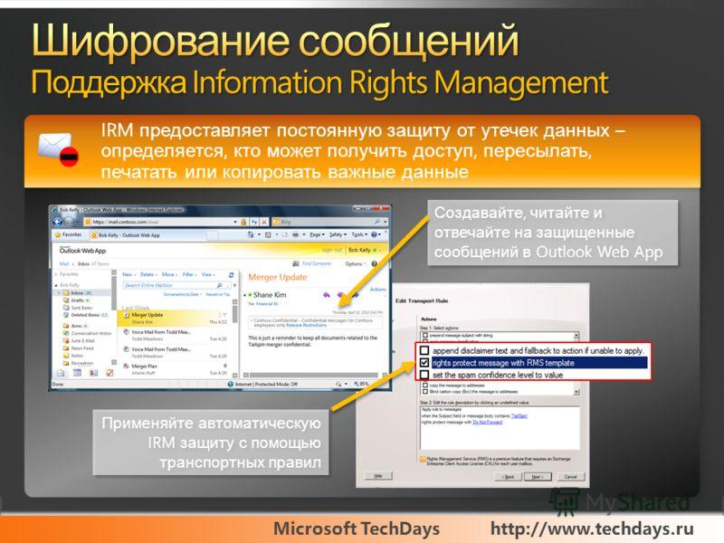 Microsoft TechDayshttp://www.techdays.ru IRM предоставляет постоянную защиту от утечек данных – определяется, кто может получить доступ, пересылать, печатать или копировать важные данные Создавайте, читайте и отвечайте на защищенные сообщений в Outlo