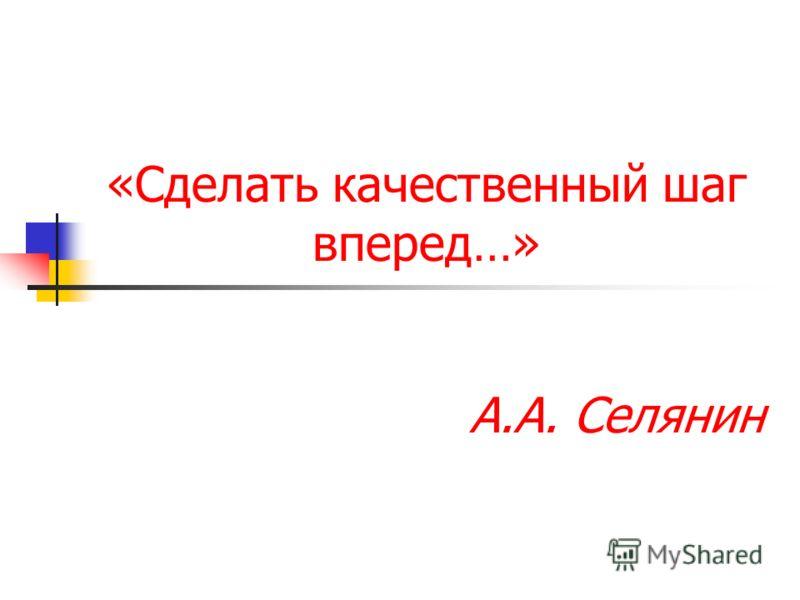 «Сделать качественный шаг вперед…» А.А. Селянин